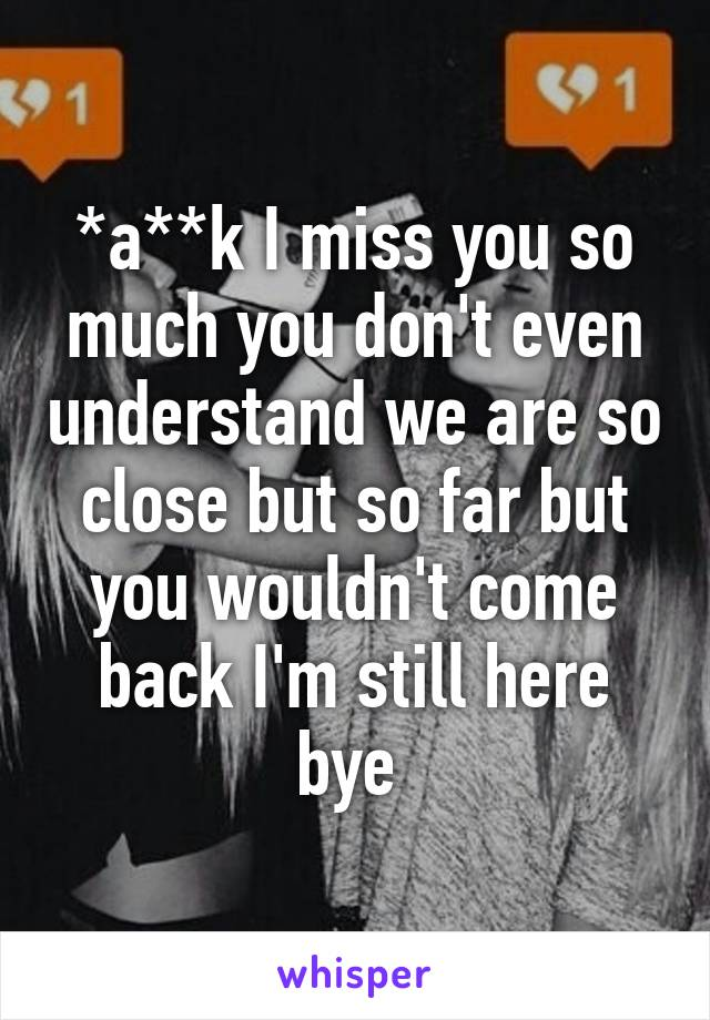 *a**k I miss you so much you don't even understand we are so close but so far but you wouldn't come back I'm still here bye