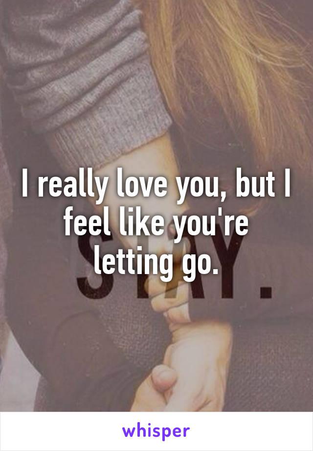 I really love you, but I feel like you're letting go.