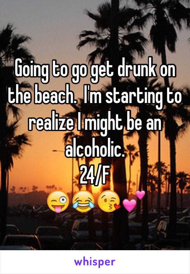 Going to go get drunk on the beach.  I'm starting to realize I might be an alcoholic. 24/F 😜😂😘💕