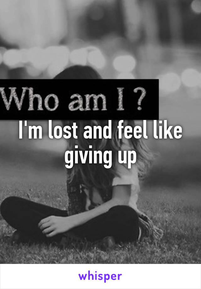 I'm lost and feel like giving up