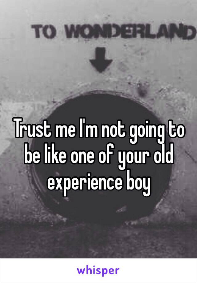 Trust me I'm not going to be like one of your old experience boy