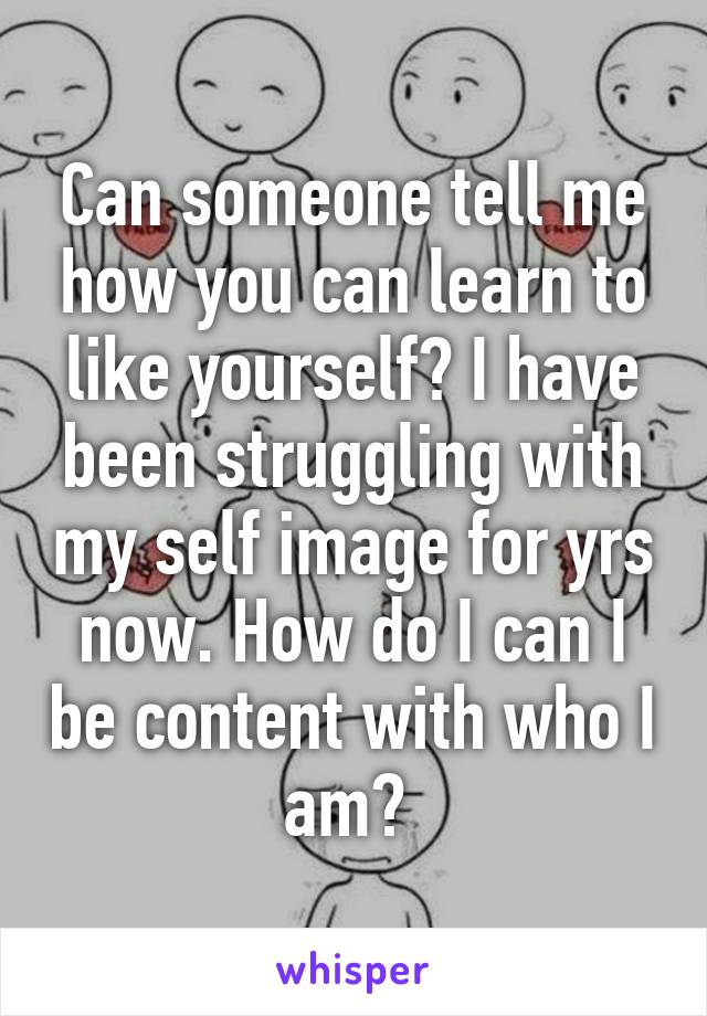 Can someone tell me how you can learn to like yourself? I have been struggling with my self image for yrs now. How do I can I be content with who I am?