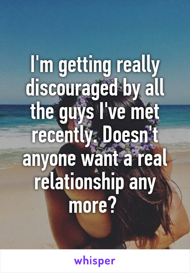I'm getting really discouraged by all the guys I've met recently. Doesn't anyone want a real relationship any more?