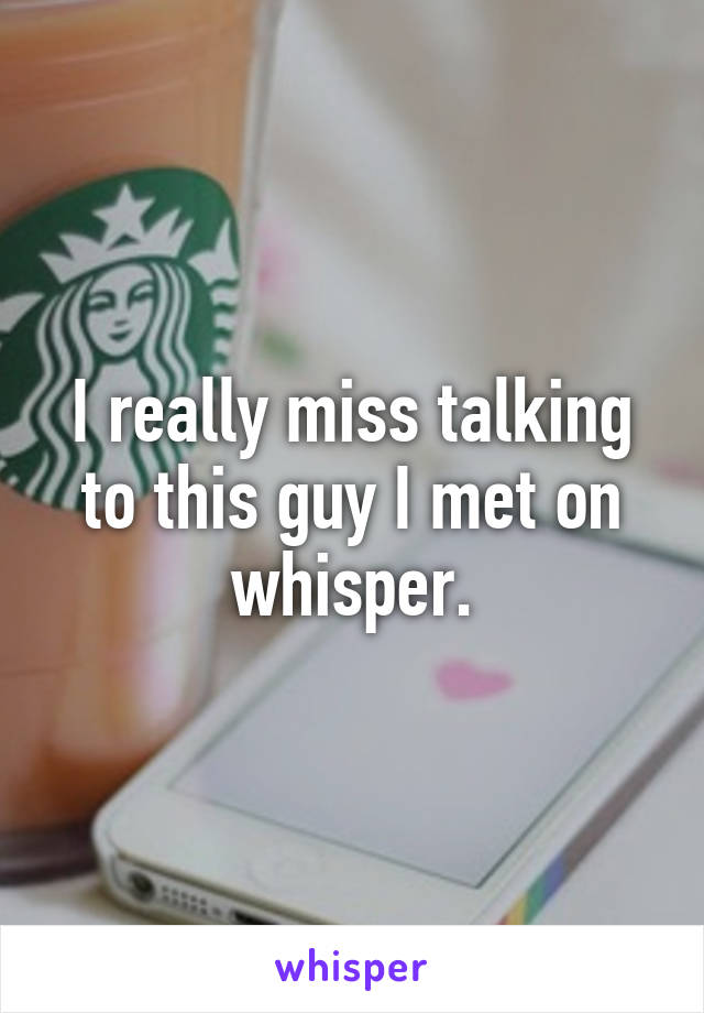 I really miss talking to this guy I met on whisper.