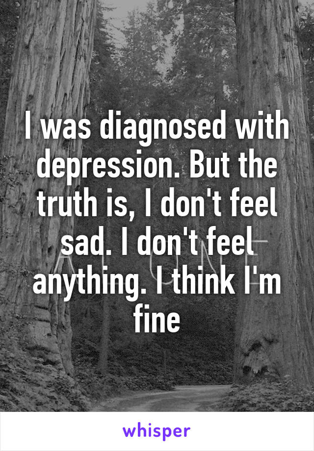 I was diagnosed with depression. But the truth is, I don't feel sad. I don't feel anything. I think I'm fine