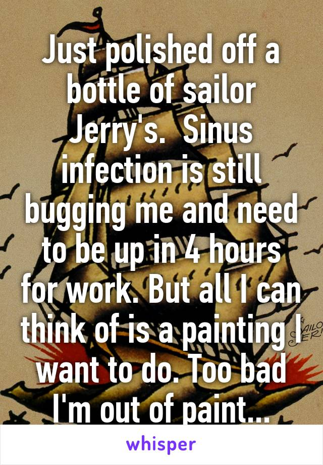 Just polished off a bottle of sailor Jerry's.  Sinus infection is still bugging me and need to be up in 4 hours for work. But all I can think of is a painting I want to do. Too bad I'm out of paint...