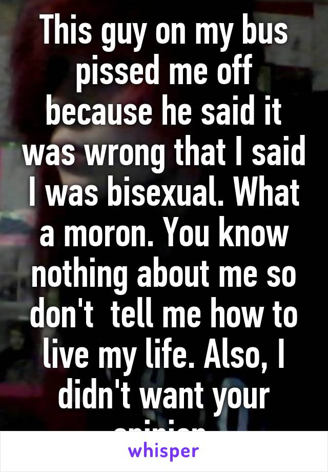 This guy on my bus pissed me off because he said it was wrong that I said I was bisexual. What a moron. You know nothing about me so don't  tell me how to live my life. Also, I didn't want your opinion.