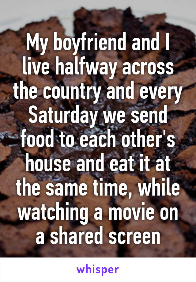 My boyfriend and I live halfway across the country and every Saturday we send food to each other's house and eat it at the same time, while watching a movie on a shared screen