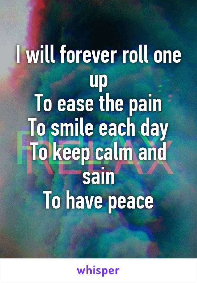 I will forever roll one up To ease the pain To smile each day To keep calm and sain To have peace