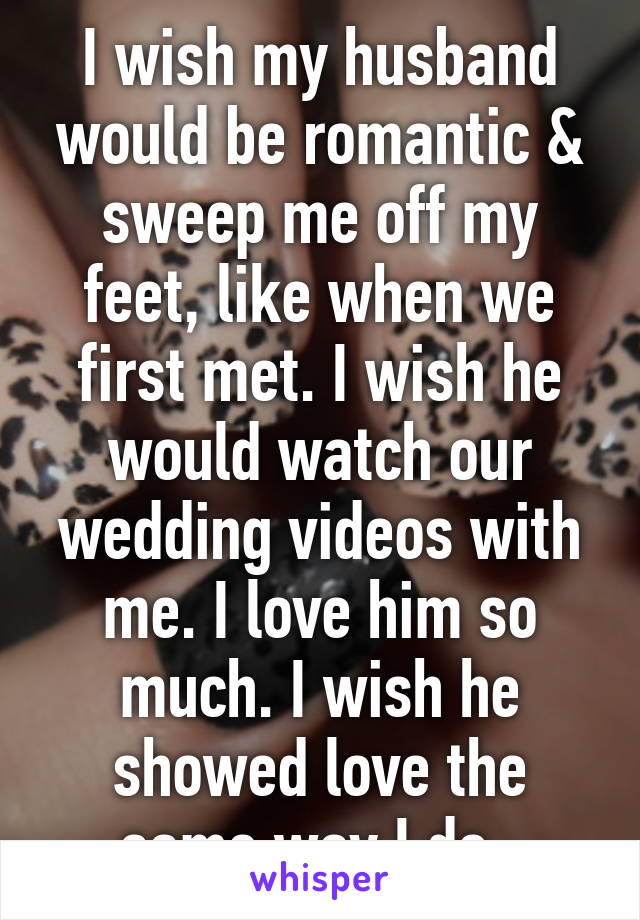 I wish my husband would be romantic & sweep me off my feet, like when we first met. I wish he would watch our wedding videos with me. I love him so much. I wish he showed love the same way I do.