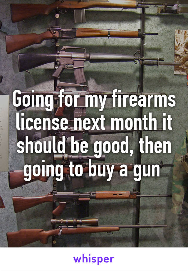Going for my firearms license next month it should be good, then going to buy a gun
