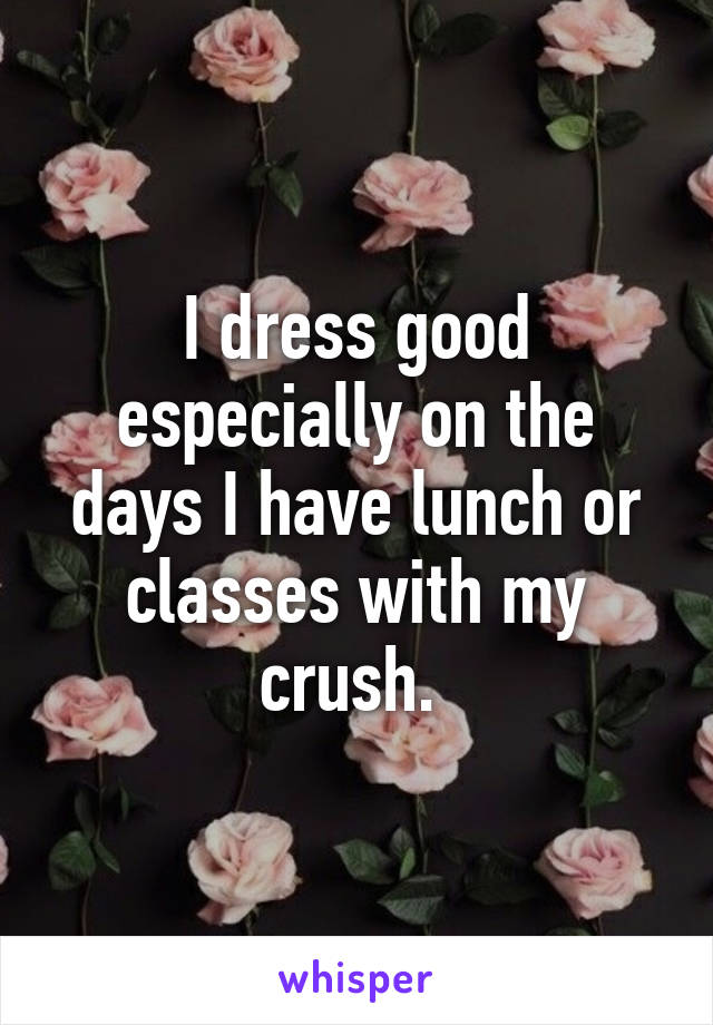 I dress good especially on the days I have lunch or classes with my crush.