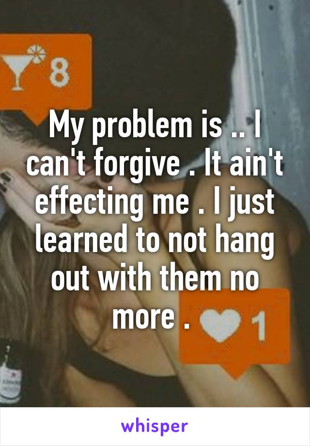 My problem is .. I can't forgive . It ain't effecting me . I just learned to not hang out with them no more .