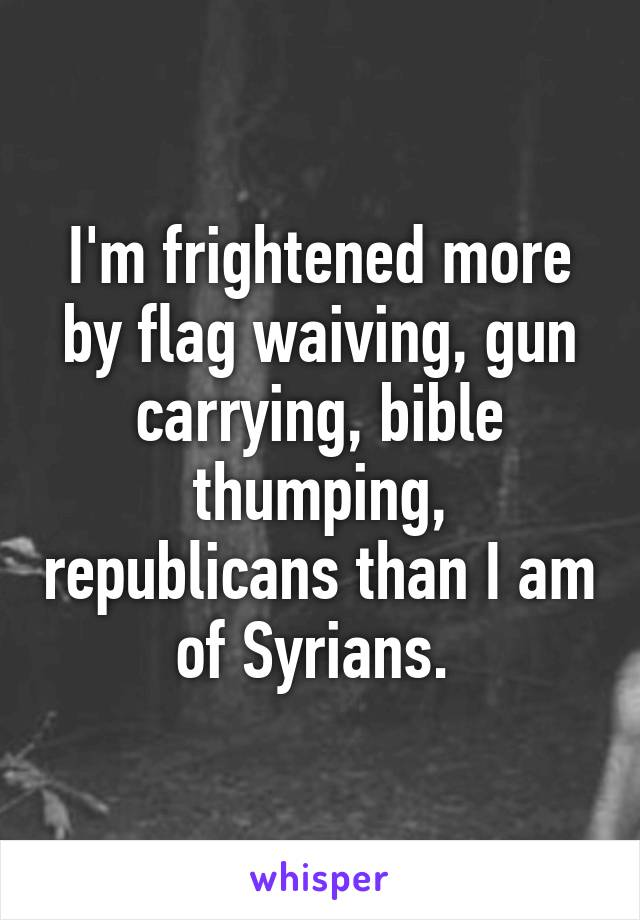 I'm frightened more by flag waiving, gun carrying, bible thumping, republicans than I am of Syrians.
