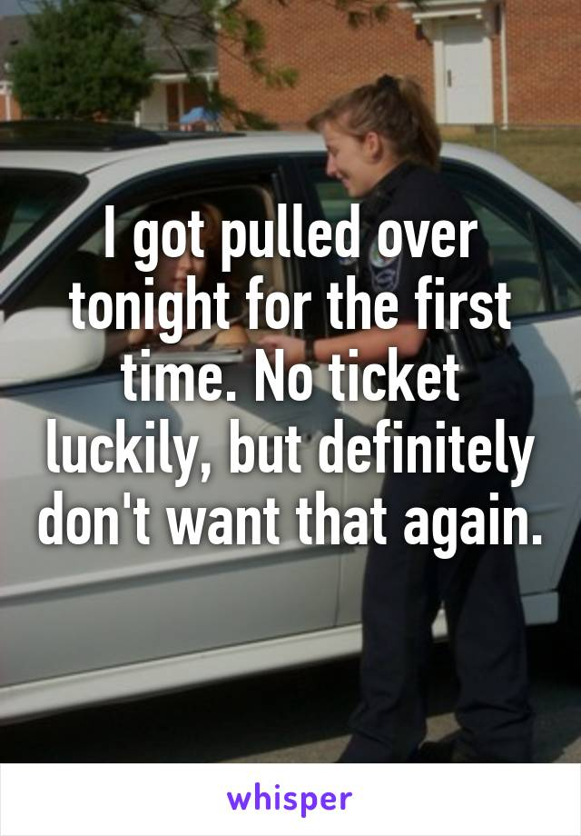 I got pulled over tonight for the first time. No ticket luckily, but definitely don't want that again.