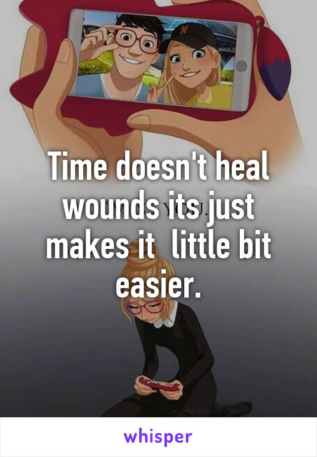 Time doesn't heal wounds its just makes it  little bit easier.