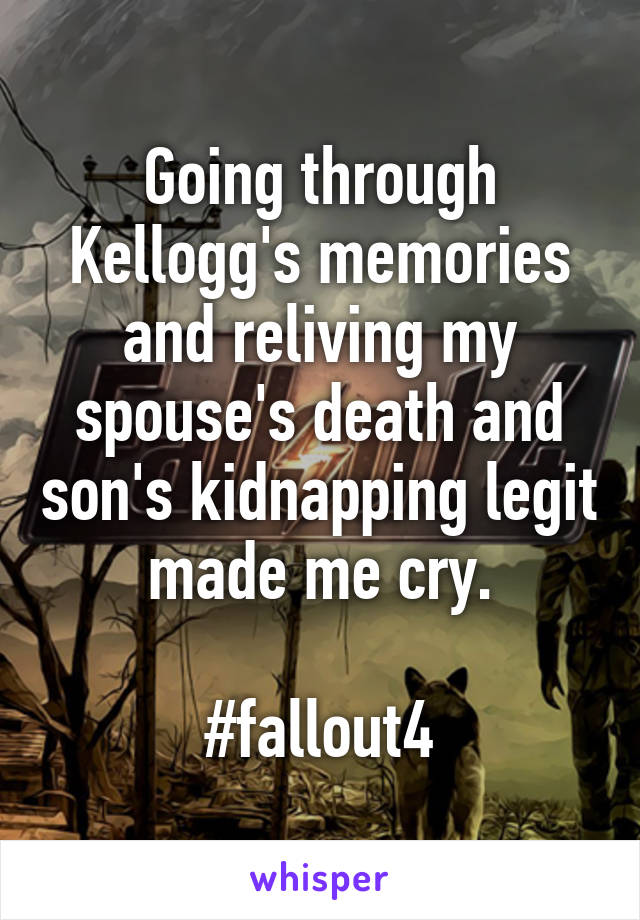 Going through Kellogg's memories and reliving my spouse's death and son's kidnapping legit made me cry.  #fallout4