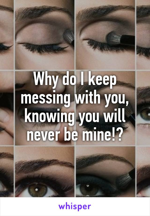 Why do I keep messing with you, knowing you will never be mine!?
