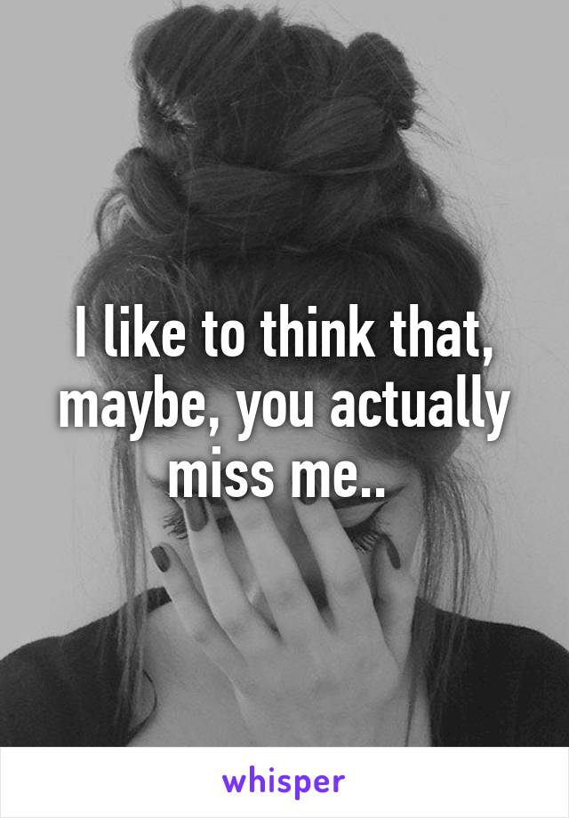 I like to think that, maybe, you actually miss me..