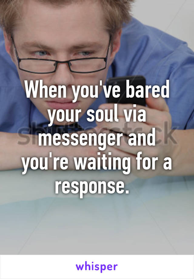 When you've bared your soul via messenger and you're waiting for a response.