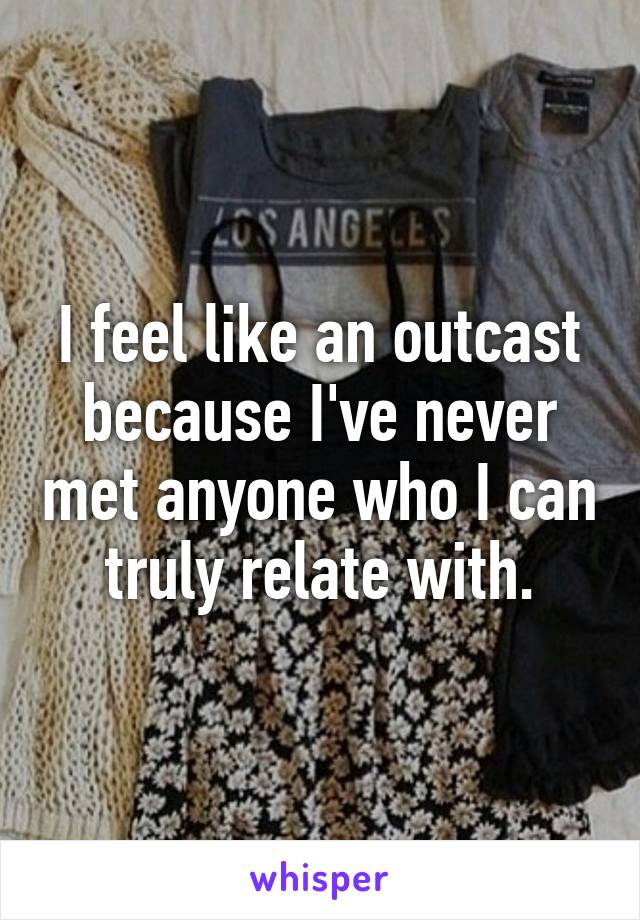 I feel like an outcast because I've never met anyone who I can truly relate with.