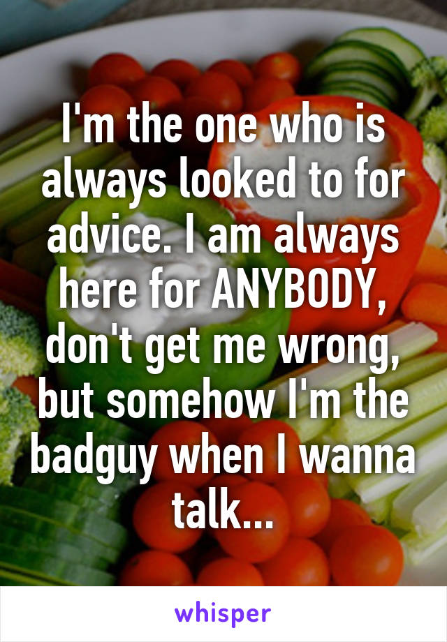 I'm the one who is always looked to for advice. I am always here for ANYBODY, don't get me wrong, but somehow I'm the badguy when I wanna talk...