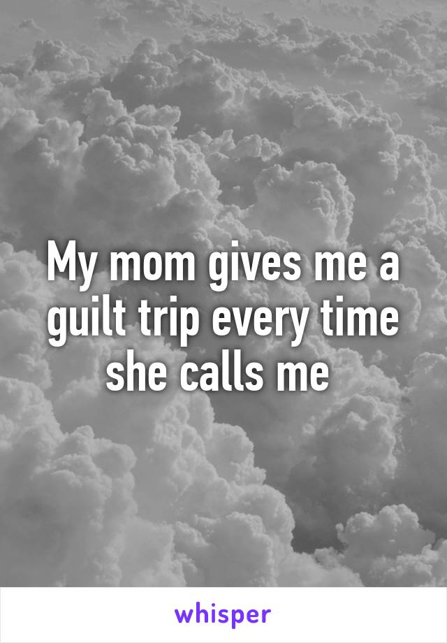 My mom gives me a guilt trip every time she calls me
