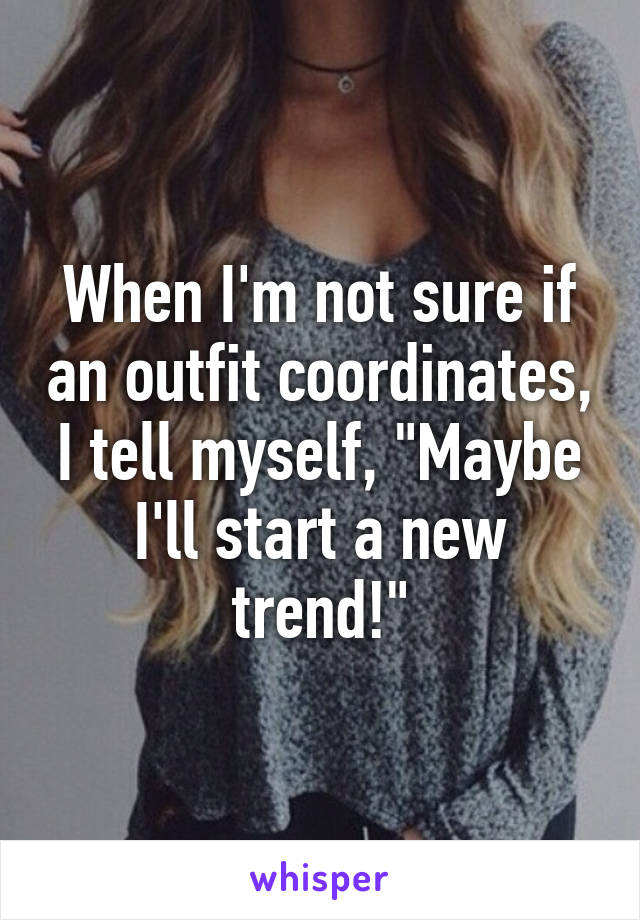 "When I'm not sure if an outfit coordinates, I tell myself, ""Maybe I'll start a new trend!"""