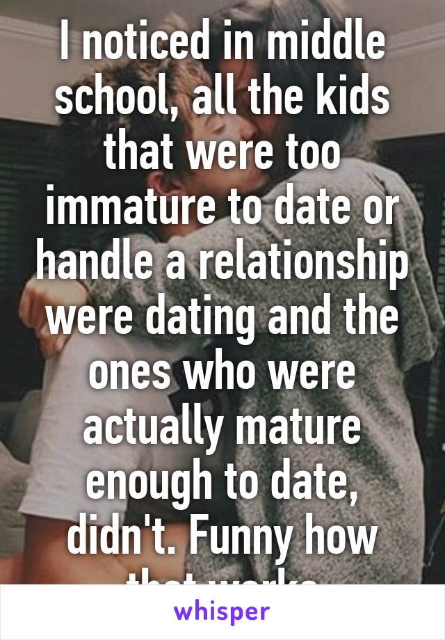 I noticed in middle school, all the kids that were too immature to date or handle a relationship were dating and the ones who were actually mature enough to date, didn't. Funny how that works