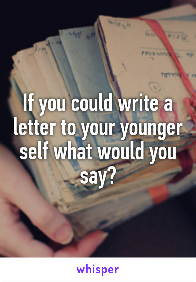 If you could write a letter to your younger self what would you say?