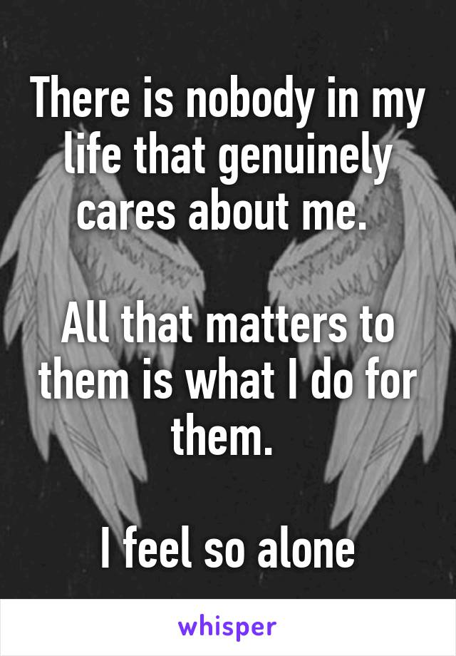 There is nobody in my life that genuinely cares about me.   All that matters to them is what I do for them.   I feel so alone