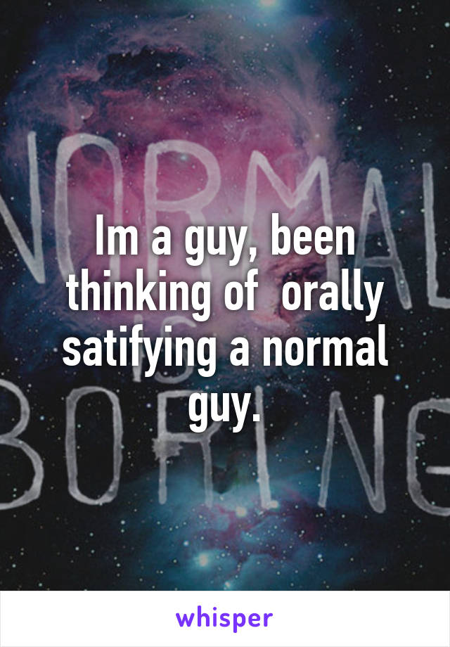Im a guy, been thinking of  orally satifying a normal guy.