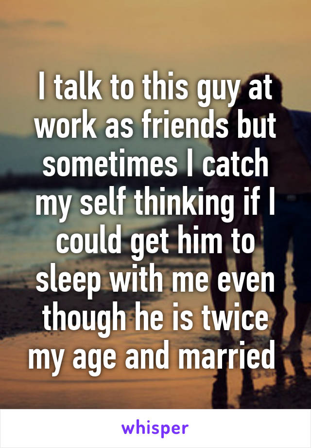 I talk to this guy at work as friends but sometimes I catch my self thinking if I could get him to sleep with me even though he is twice my age and married