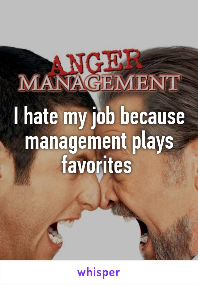 I hate my job because management plays favorites