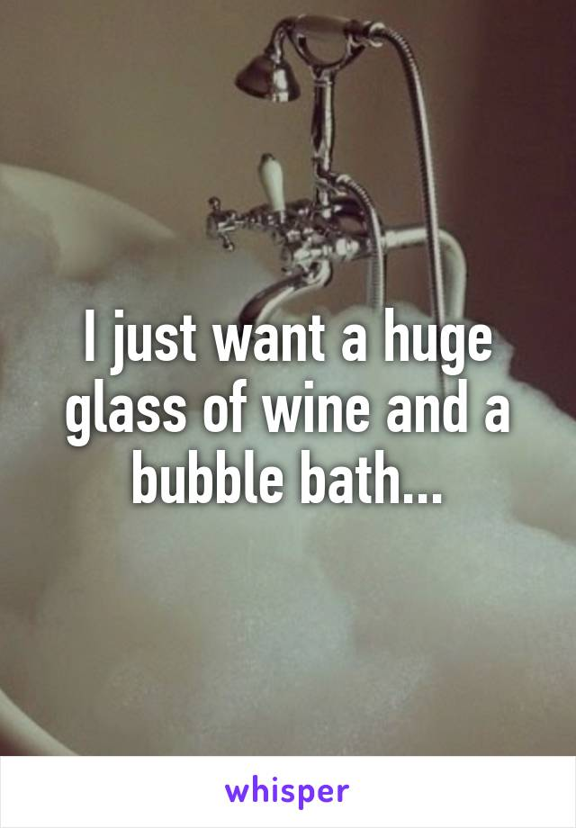 I just want a huge glass of wine and a bubble bath...