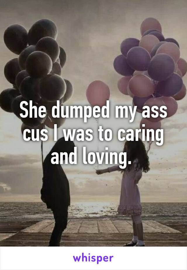 She dumped my ass cus I was to caring and loving.