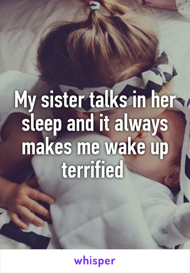 My sister talks in her sleep and it always makes me wake up terrified