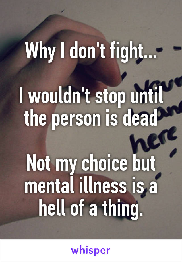 Why I don't fight...  I wouldn't stop until the person is dead  Not my choice but mental illness is a hell of a thing.