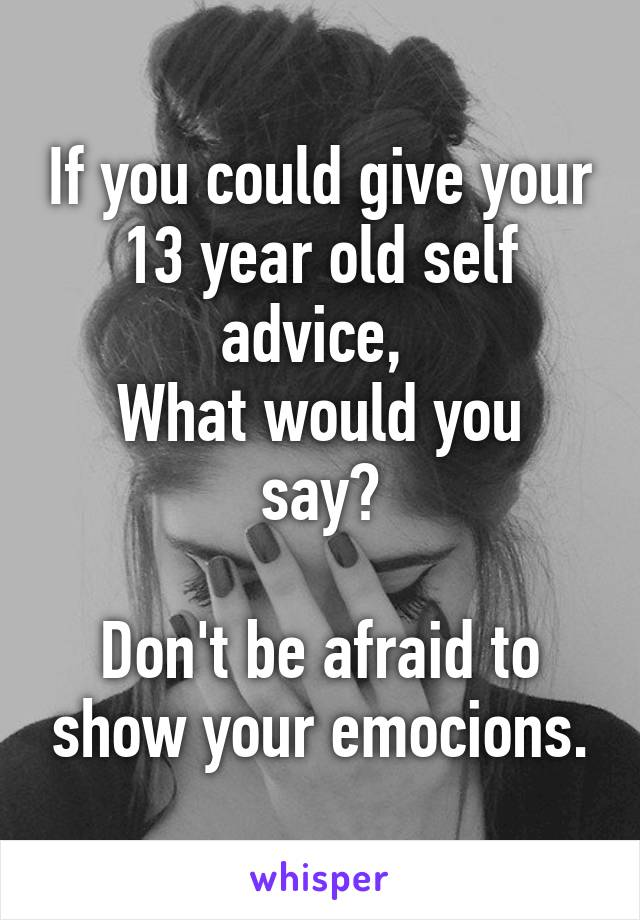 If you could give your 13 year old self advice,  What would you say?  Don't be afraid to show your emocions.