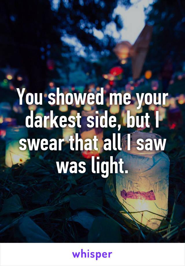 You showed me your darkest side, but I swear that all I saw was light.