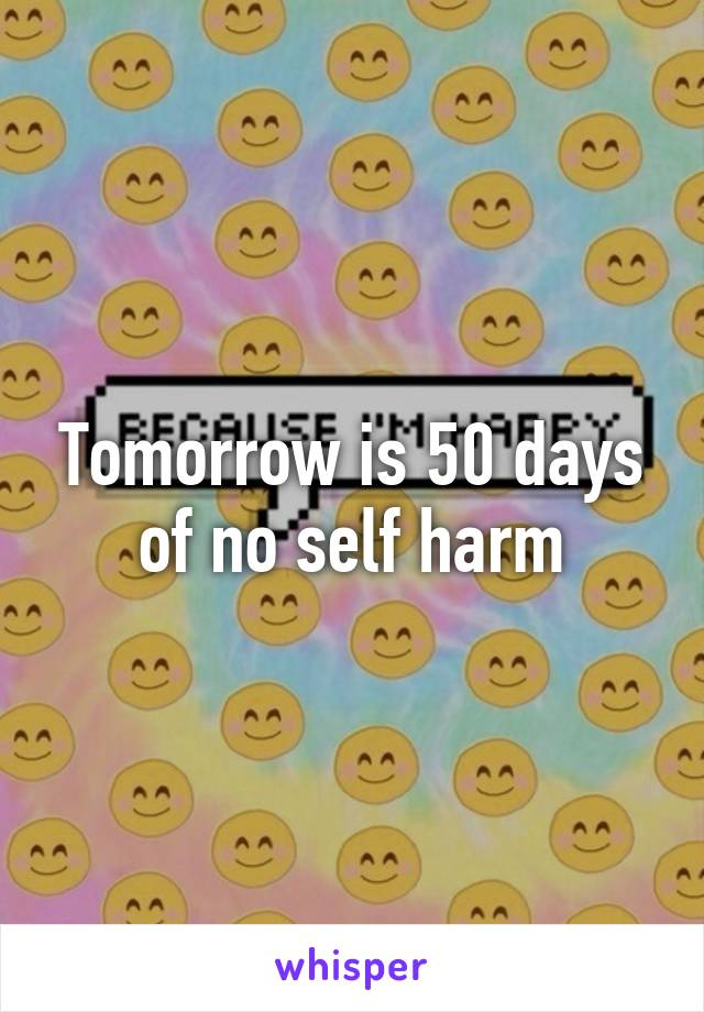 Tomorrow is 50 days of no self harm