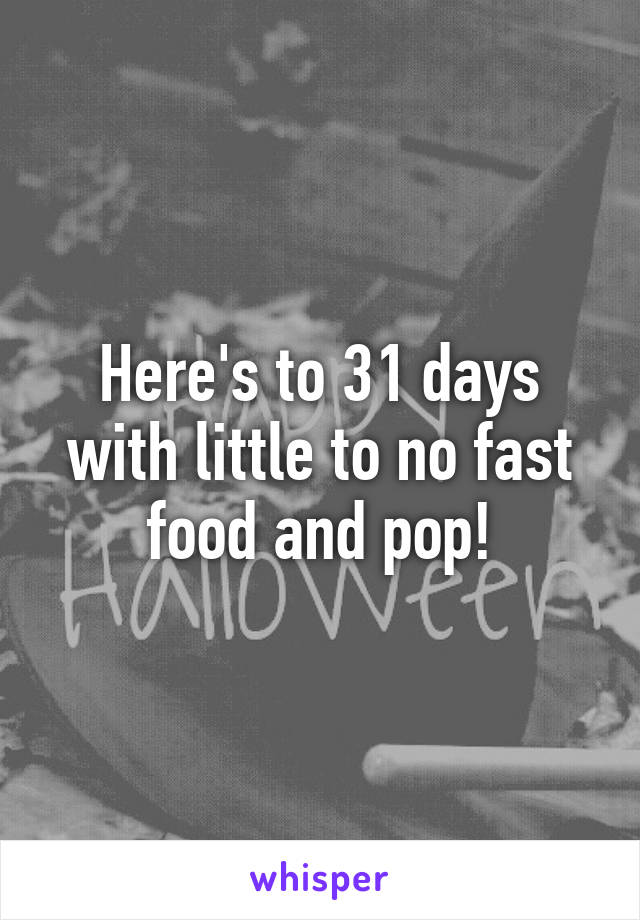 Here's to 31 days with little to no fast food and pop!