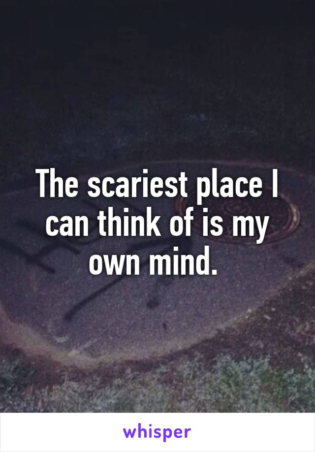 The scariest place I can think of is my own mind.