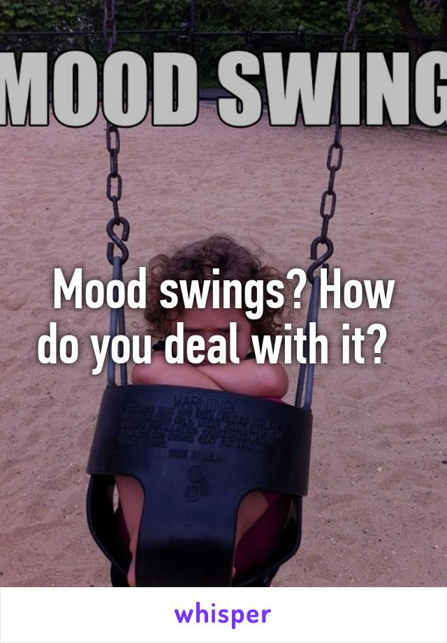 Mood swings? How do you deal with it?