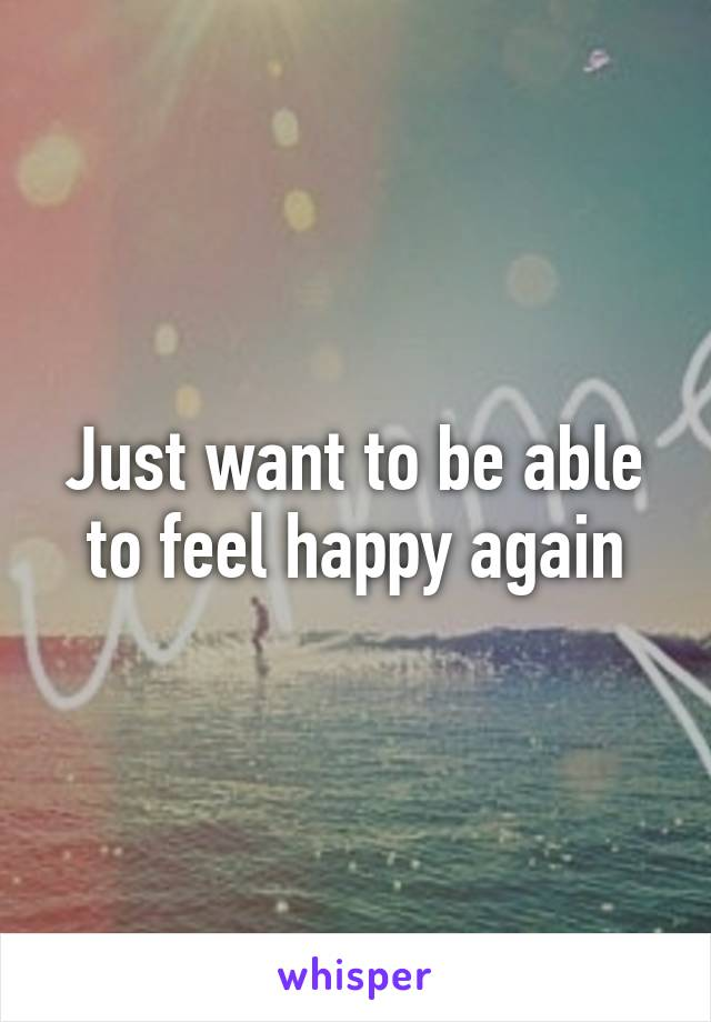 Just want to be able to feel happy again