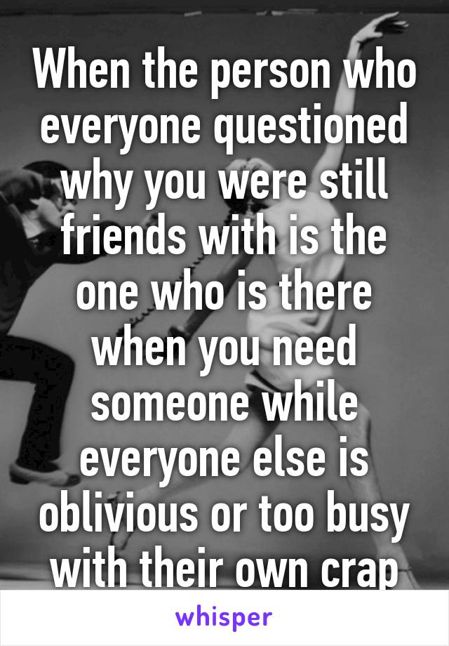When the person who everyone questioned why you were still friends with is the one who is there when you need someone while everyone else is oblivious or too busy with their own crap