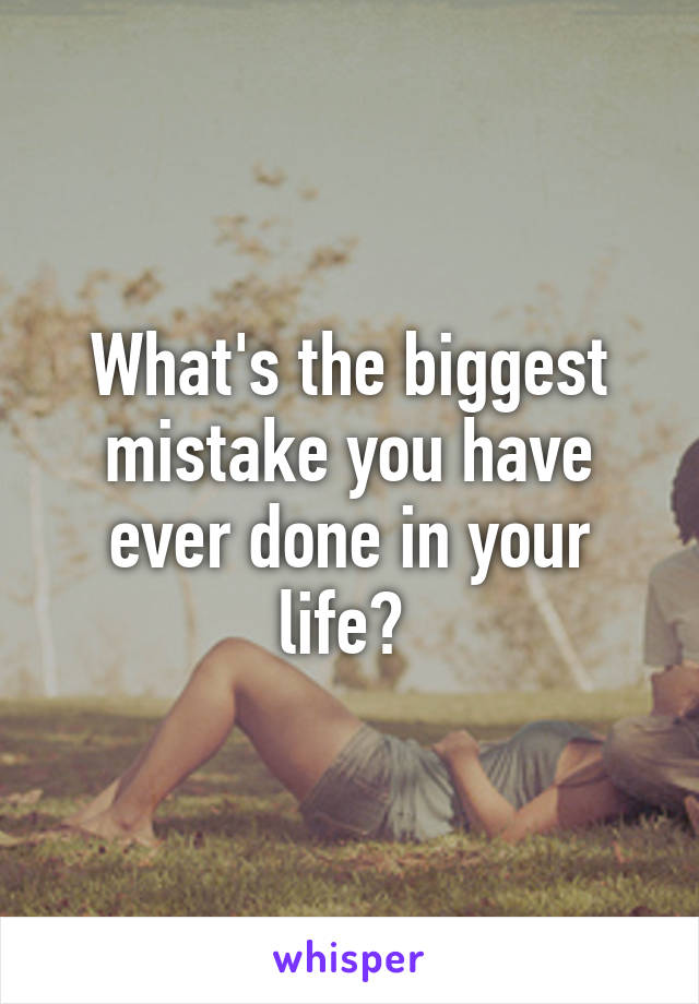 What's the biggest mistake you have ever done in your life?