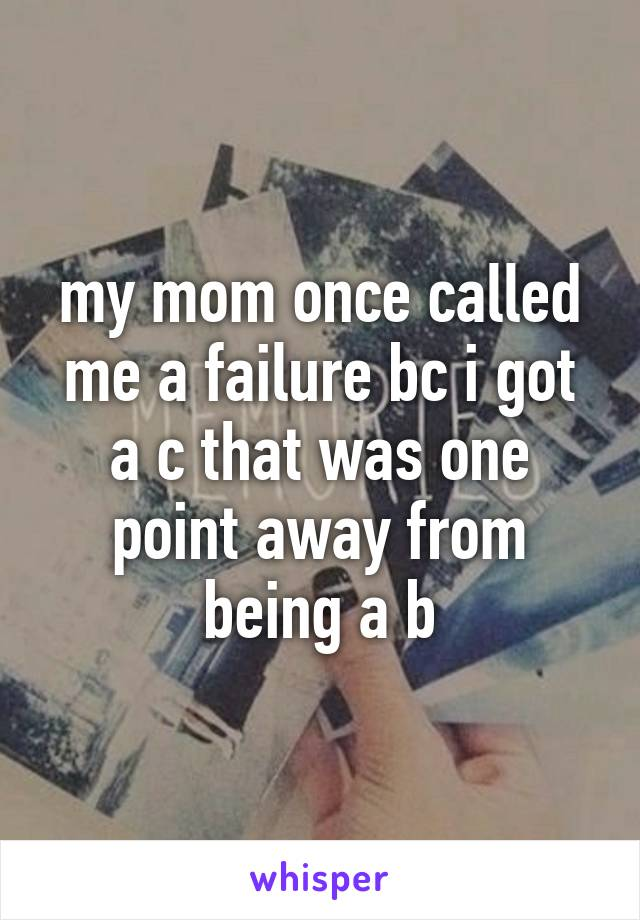 my mom once called me a failure bc i got a c that was one point away from being a b