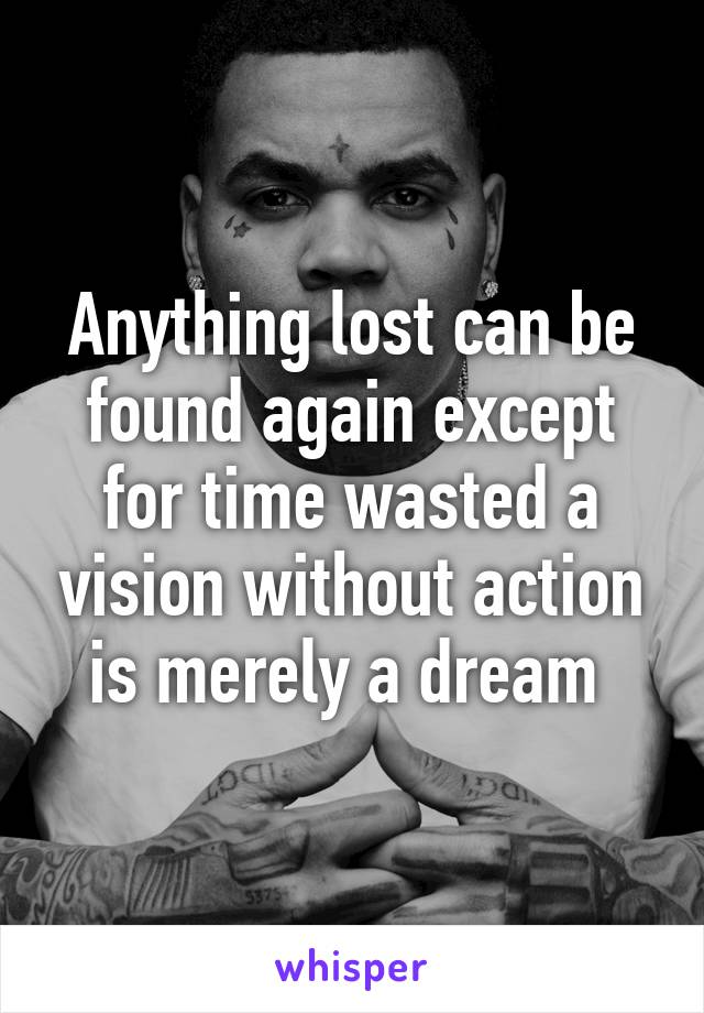 Anything lost can be found again except for time wasted a vision without action is merely a dream