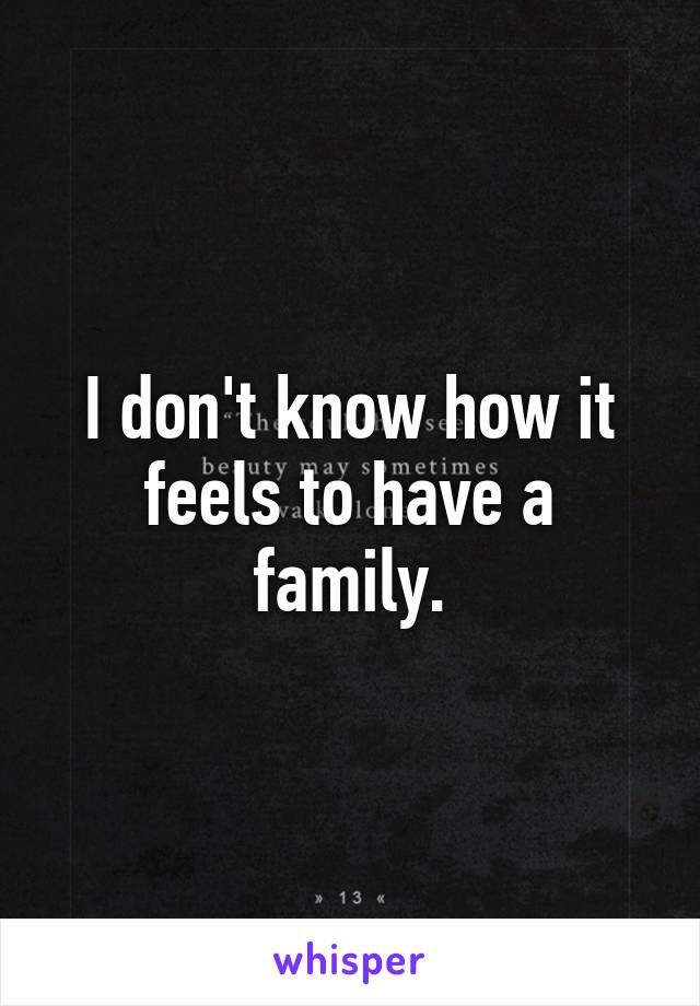 I don't know how it feels to have a family.